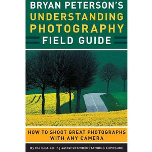 Bryan Peterson's Understanding Photography Field Guide - Bryan Peterson